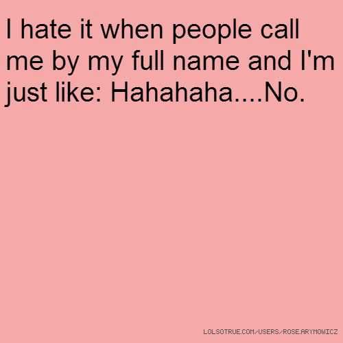 I hate it when people call me by my full name and I'm just like: Hahahaha....No.