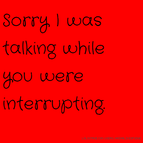 Sorry I was talking while you were interrupting.