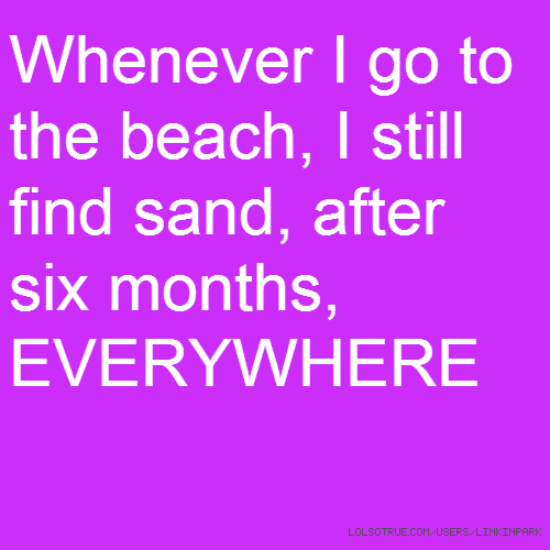 Whenever I go to the beach, I still find sand, after six months, EVERYWHERE