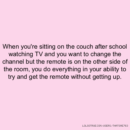 When you're sitting on the couch after school watching TV and you want to change the channel but the remote is on the other side of the room, you do everything in your ability to try and get the remote without getting up.