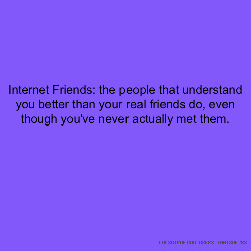 Internet Friends: the people that understand you better than your real friends do, even though you've never actually met them.