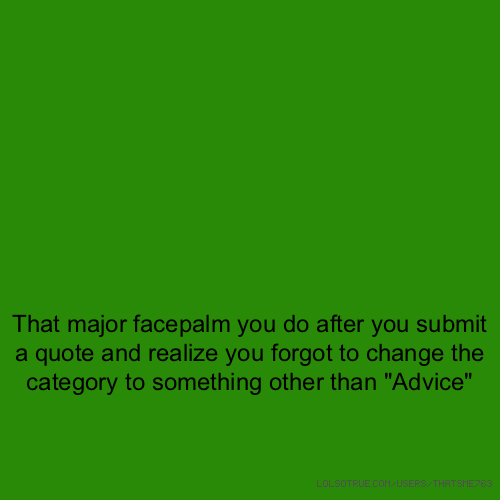 "That major facepalm you do after you submit a quote and realize you forgot to change the category to something other than ""Advice"""