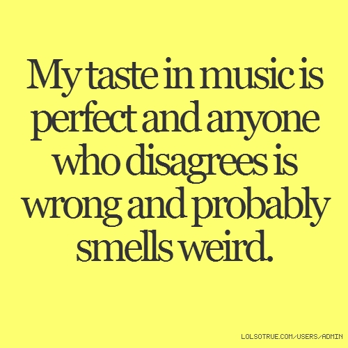 My taste in music is perfect and anyone who disagrees is wrong and probably smells weird.
