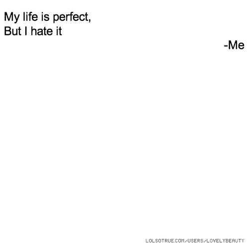 My life is perfect, But I hate it -Me