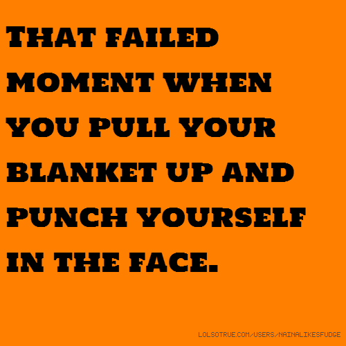 That failed moment when you pull your blanket up and punch yourself in the face.