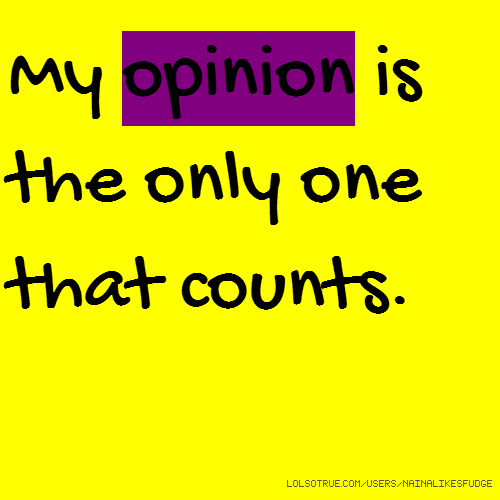 My opinion is the only one that counts.