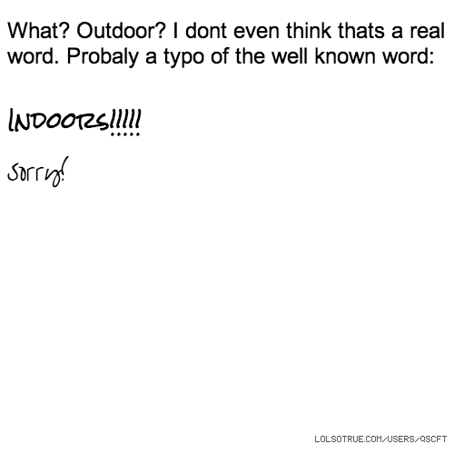What? Outdoor? I dont even think thats a real word. Probaly a typo of the well known word: Indoors!!!!! Sorry!