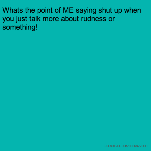 Whats the point of ME saying shut up when you just talk more about rudness or something!