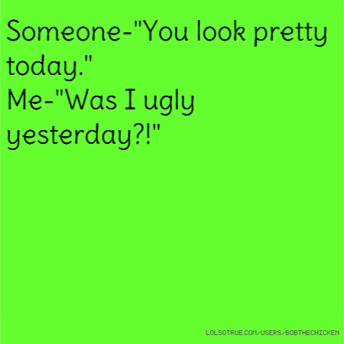 """Someone-""""You look pretty today."""" Me-""""Was I ugly yesterday?!"""""""