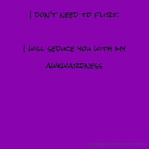 I don't need to flirt. I will seduce you with my awkwardness