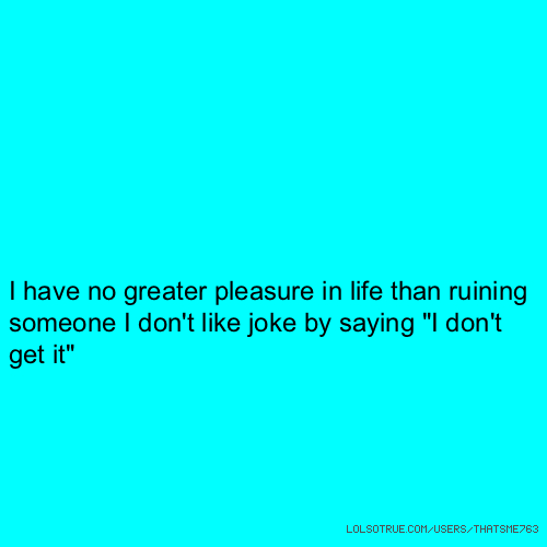 """I have no greater pleasure in life than ruining someone I don't like joke by saying """"I don't get it"""""""