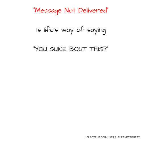 """Message Not Delivered"" Is life's way of saying ""YOU SURE BOUT THIS?"""