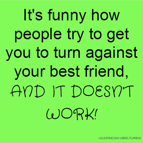 It's funny how people try to get you to turn against your best friend, AND IT DOESN'T WORK!