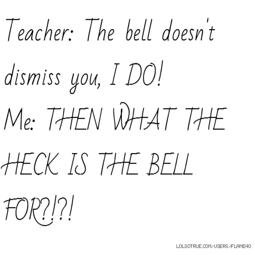 Teacher: The bell doesn't dismiss you, I DO! Me: THEN WHAT THE HECK IS THE BELL FOR?!?!