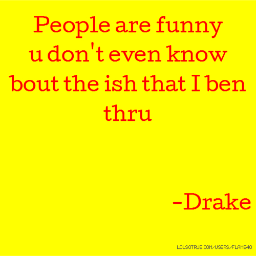 People are funny u don't even know bout the ish that I ben thru -Drake