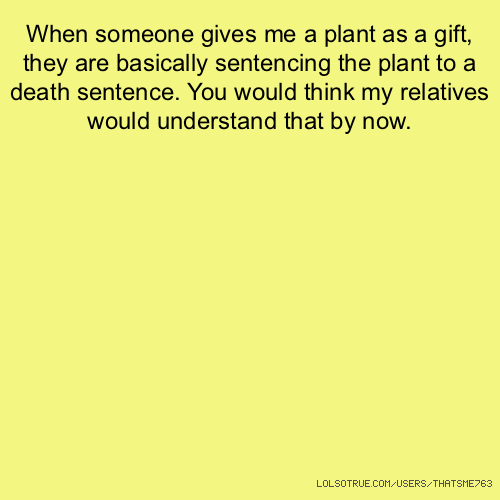 When someone gives me a plant as a gift, they are basically sentencing the plant to a death sentence. You would think my relatives would understand that by now.