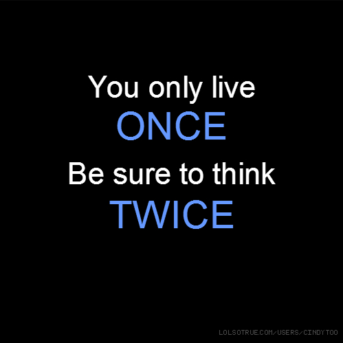 You only live ONCE Be sure to think TWICE