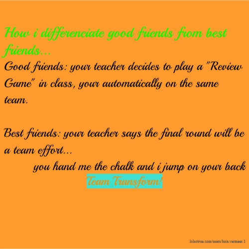 "How i differenciate good friends from best friends... Good friends: your teacher decides to play a ""Review Game"" in class, your automatically on the same team. Best friends: your teacher says the final round will be a team effort... you hand me the chalk and i jump on your back Team Transform!"