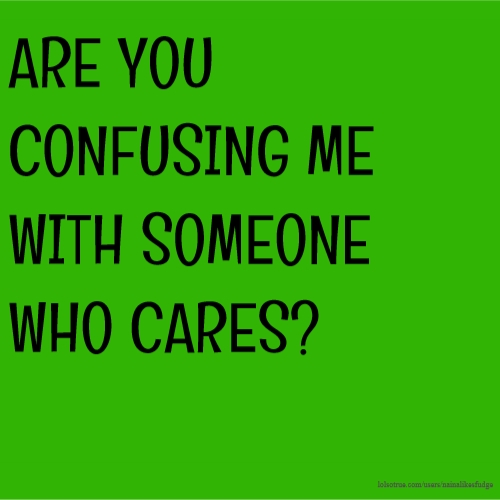 ARE YOU CONFUSING ME WITH SOMEONE WHO CARES?