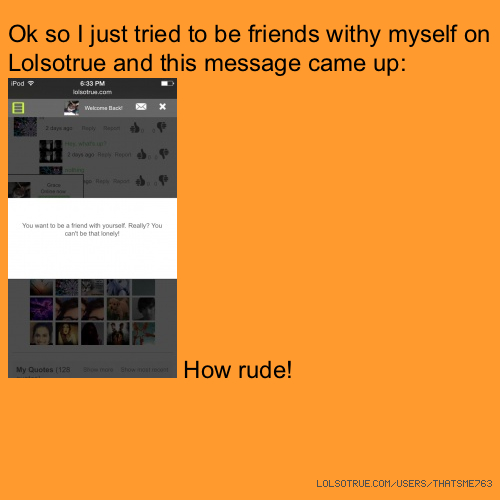 Ok so I just tried to be friends withy myself on Lolsotrue and this message came up: How rude!