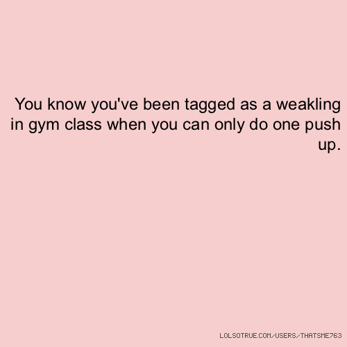 You know you've been tagged as a weakling in gym class when you can only do one push up.