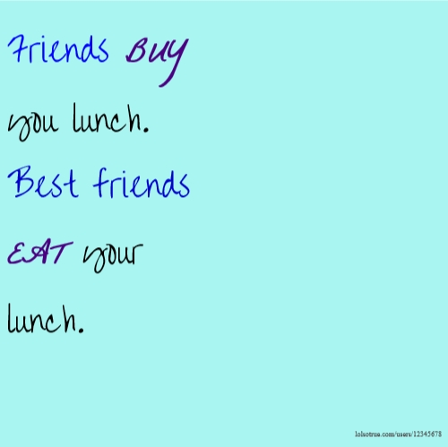 Friends BUY you lunch. Best friends EAT your lunch.