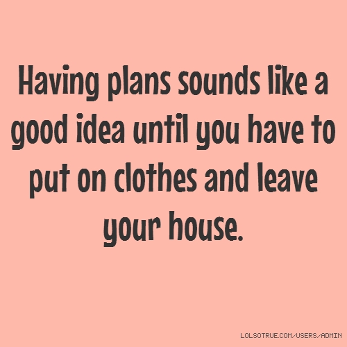 Having plans sounds like a good idea until you have to put on clothes and leave your house.