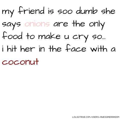 my friend is soo dumb she says onions are the only food to make u cry so... i hit her in the face with a coconut
