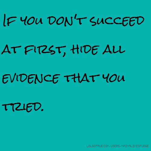 If you don't succeed at first, hide all evidence that you tried.