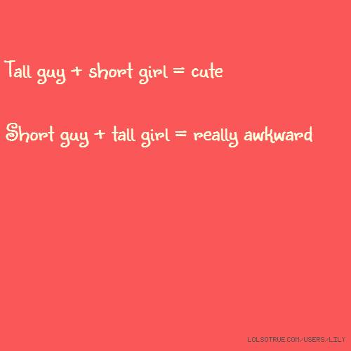 Tall guy + short girl = cute Short guy + tall girl = really awkward