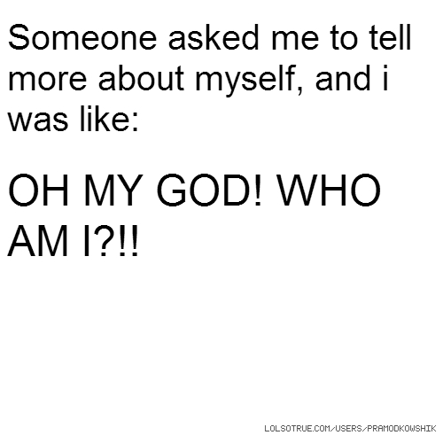 Someone asked me to tell more about myself, and i was like: OH MY GOD! WHO AM I?!!