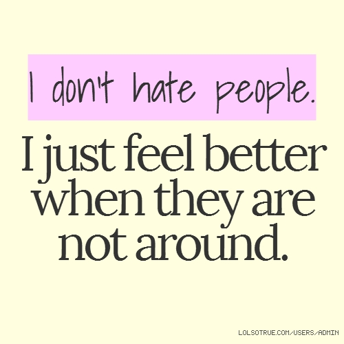 I don't hate people. I just feel better when they are not around.