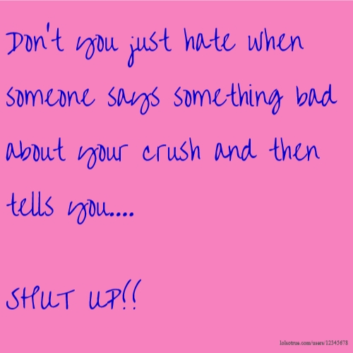 Don't you just hate when someone says something bad about your crush and then tells you.... SHUT UP!!