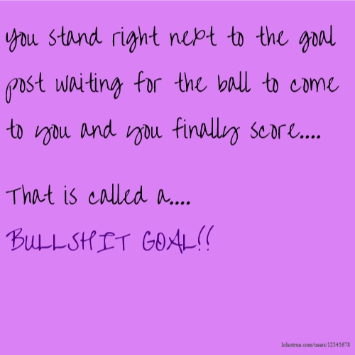 You stand right next to the goal post waiting for the ball to come to you and you finally score.... That is called a.... BULLSHIT GOAL!!