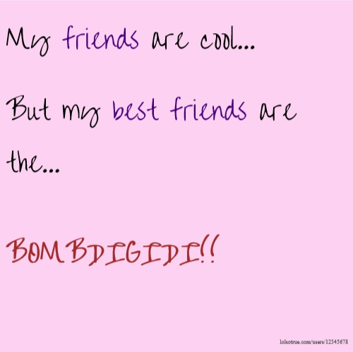 My friends are cool... But my best friends are the... BOMBDIGIDI!!