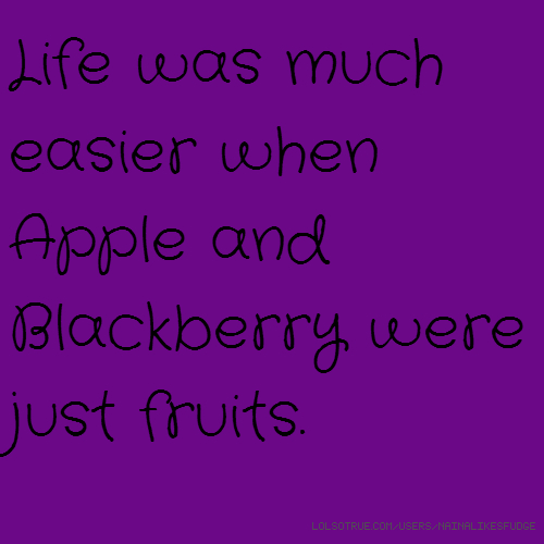 Life was much easier when Apple and Blackberry were just fruits.