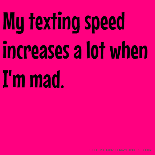 My texting speed increases a lot when I'm mad.