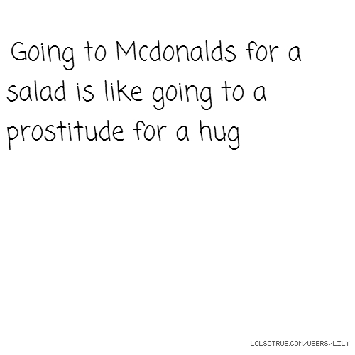 Going to Mcdonalds for a salad is like going to a prostitude for a hug