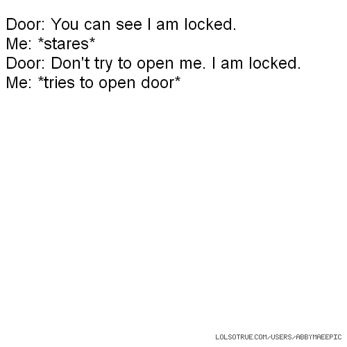 Door: You can see I am locked. Me: *stares* Door: Don't try to open me. I am locked. Me: *tries to open door*