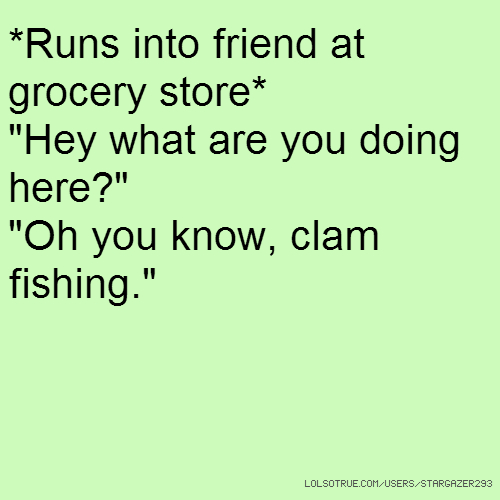 "*Runs into friend at grocery store* ""Hey what are you doing here?"" ""Oh you know, clam fishing."""
