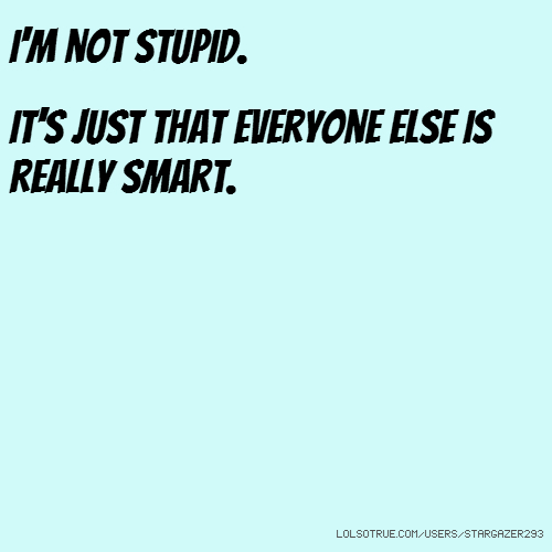 I'm not stupid. It's just that everyone else is really smart.