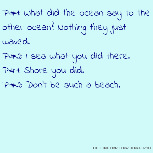 P#1: What did the ocean say to the other ocean? Nothing they just waved. P#2: I sea what you did there. P#1: Shore you did. P#2: Don't be such a beach.