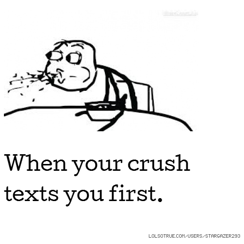 When your crush texts you first.