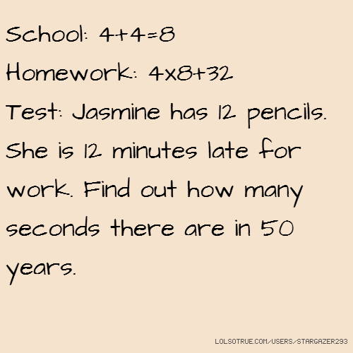 School: 4+4=8 Homework: 4x8+32 Test: Jasmine has 12 pencils. She is 12 minutes late for work. Find out how many seconds there are in 50 years.