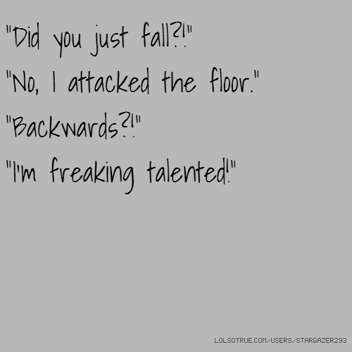 """Did you just fall?!"" ""No, I attacked the floor."" ""Backwards?!"" ""I'm freaking talented!"""