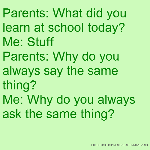 Parents: What did you learn at school today? Me: Stuff Parents: Why do you always say the same thing? Me: Why do you always ask the same thing?