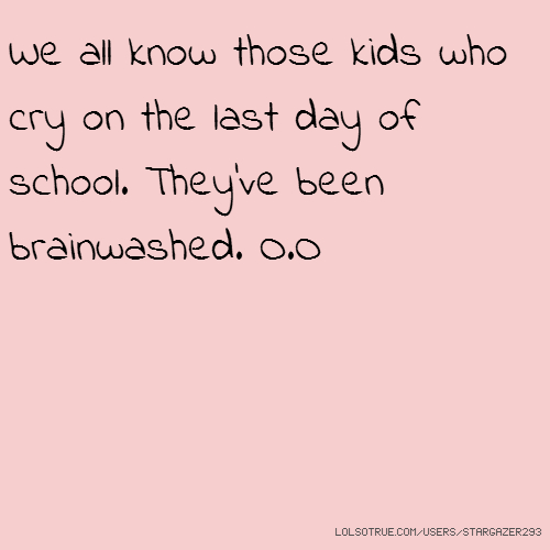 We all know those kids who cry on the last day of school. They've been brainwashed. O.O