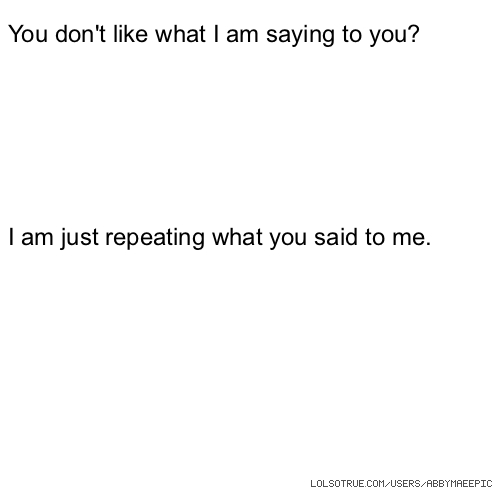 You don't like what I am saying to you? I am just repeating what you said to me.
