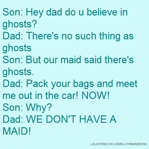 Son: Hey dad do u believe in ghosts? Dad: There's no such thing as ghosts Son: But our maid said there's ghosts. Dad: Pack your bags and meet me out in the car! NOW! Son: Why? Dad: WE DON'T HAVE A MAID!