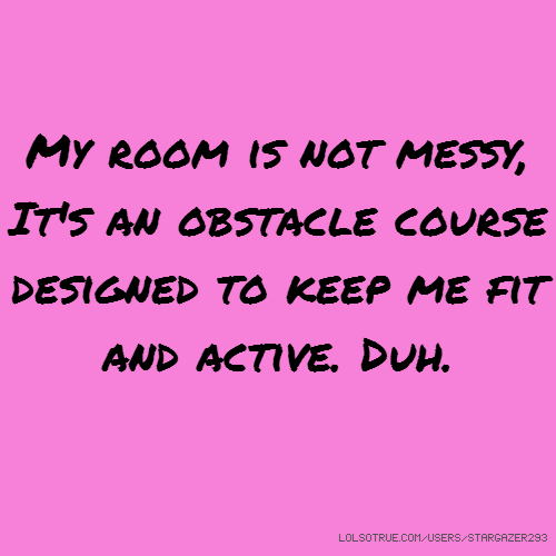 My room is not messy, It's an obstacle course designed to keep me fit and active. Duh.